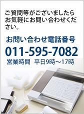 ご質問がございましたらお気軽にお問い合わせくだい。お問い合わせ電話番号011-595-7082 営業時間 平日9時〜17時